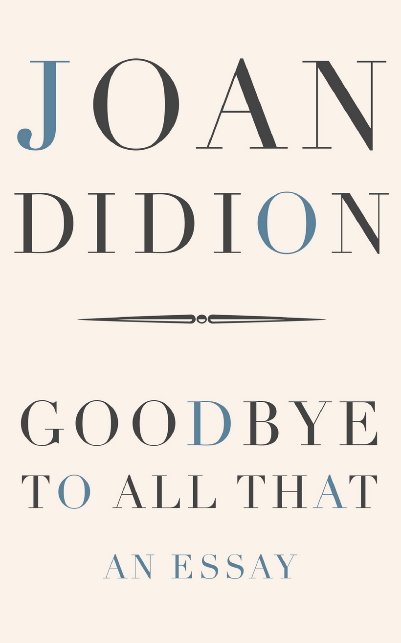joan didions essay goodbye to all that Exclusive: joan didion's seminal essay goodbye to all that was just optioned for the big screen by producers megan carlson and brian sullivan who have set up the project as the first in their new.